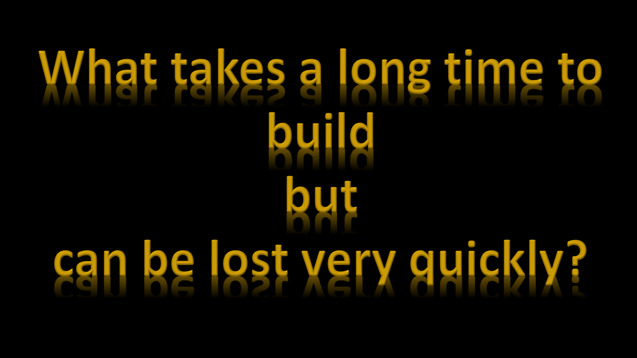 What takes a long time to build but can be lost very quickly?