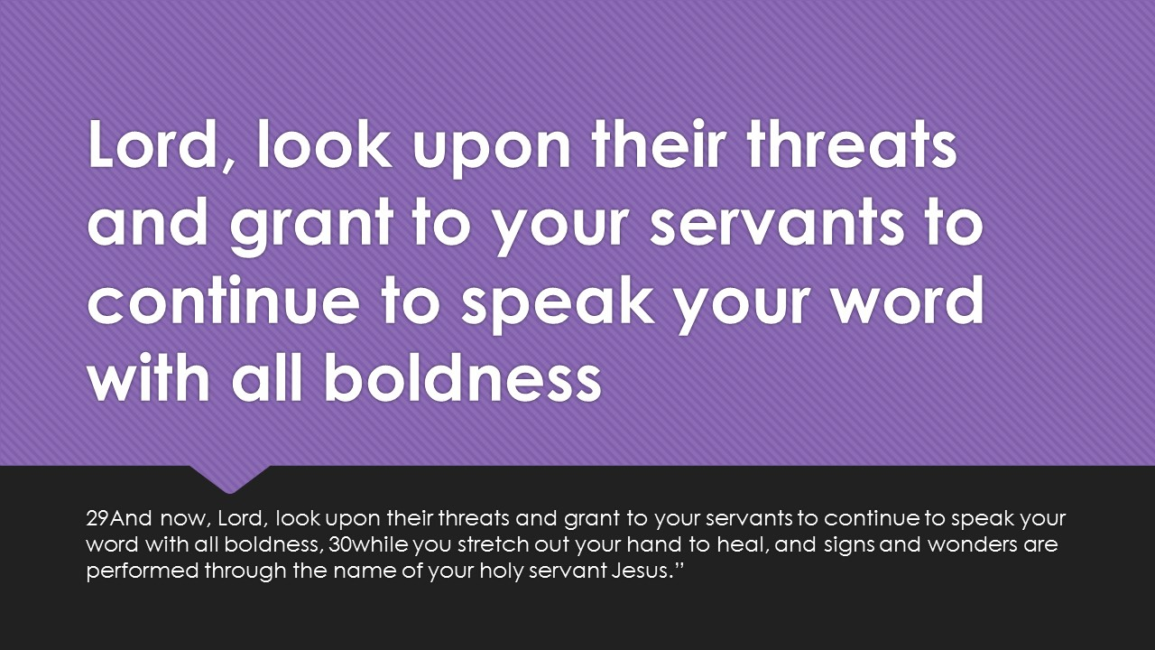 Lord, look upon their threats and grant to your servants to continue to speak your word with all boldness