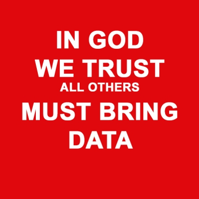 IN GOD WE TRUST, ALL OTHERS MUST BRING DATA