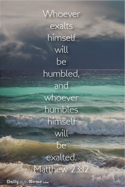 Humble yourself so that someone else will not have to - matthew23-121