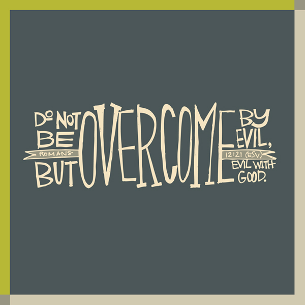 Do not be overcomed by evil but overcome evil with good