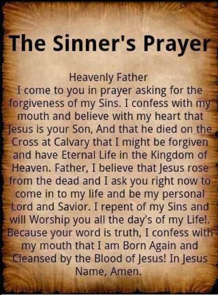 Heavenly Father  I come to you in prayer asking for the  forgiveness of my Sins. I confess with my  mouth and believe with my heart that  Jesus is your Son, And that he died on the  Cross at Calvary that I might be forgiven.  and have Eternal Life in the Kingdom of  Heaven. Father, I believe that Jesus rose  from the dead and I ask you right now to  come in to my life and be my personal  Lord and Savior. I repent of my Sins and  will Worship you all the day's of my Life! Because your word is truth, I confess with  my mouth that I am Born Again and  Cleansed by the Blood of Jesus! In Jesus  Name, Amen