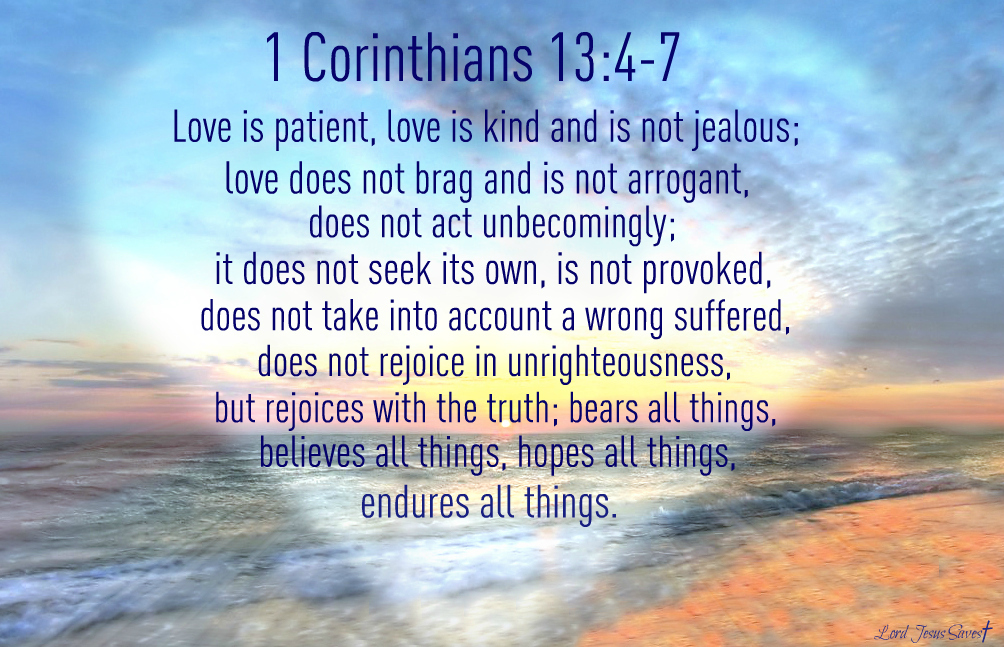 4 Love is patient and kind; love does not envy or boast; it is not arrogant 5 or rude. It does not insist on its own way; it is not irritable or resentful; 6 it does not rejoice at wrongdoing, but rejoices with the truth. 7 Love bears all things, believes all things, hopes all things, endures all things.