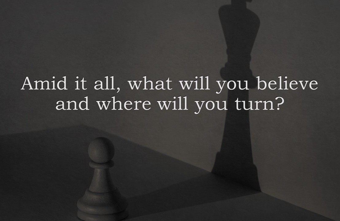 Amid it all, what will you believe and where will you turn?
