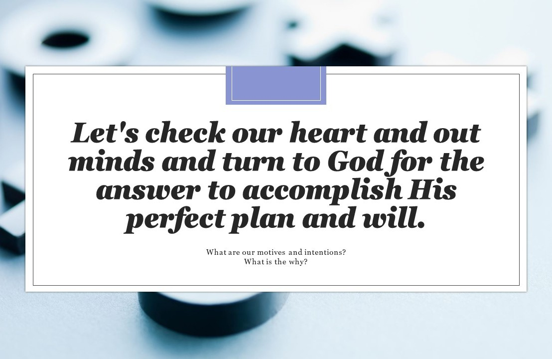 Let's check our heart and out minds and turn to God for the answer so as to accomplish His perfect plan andwill.