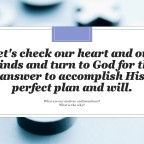 Let's check our heart and out minds and turn to God for the answer so as to accomplish His perfect plan and will.