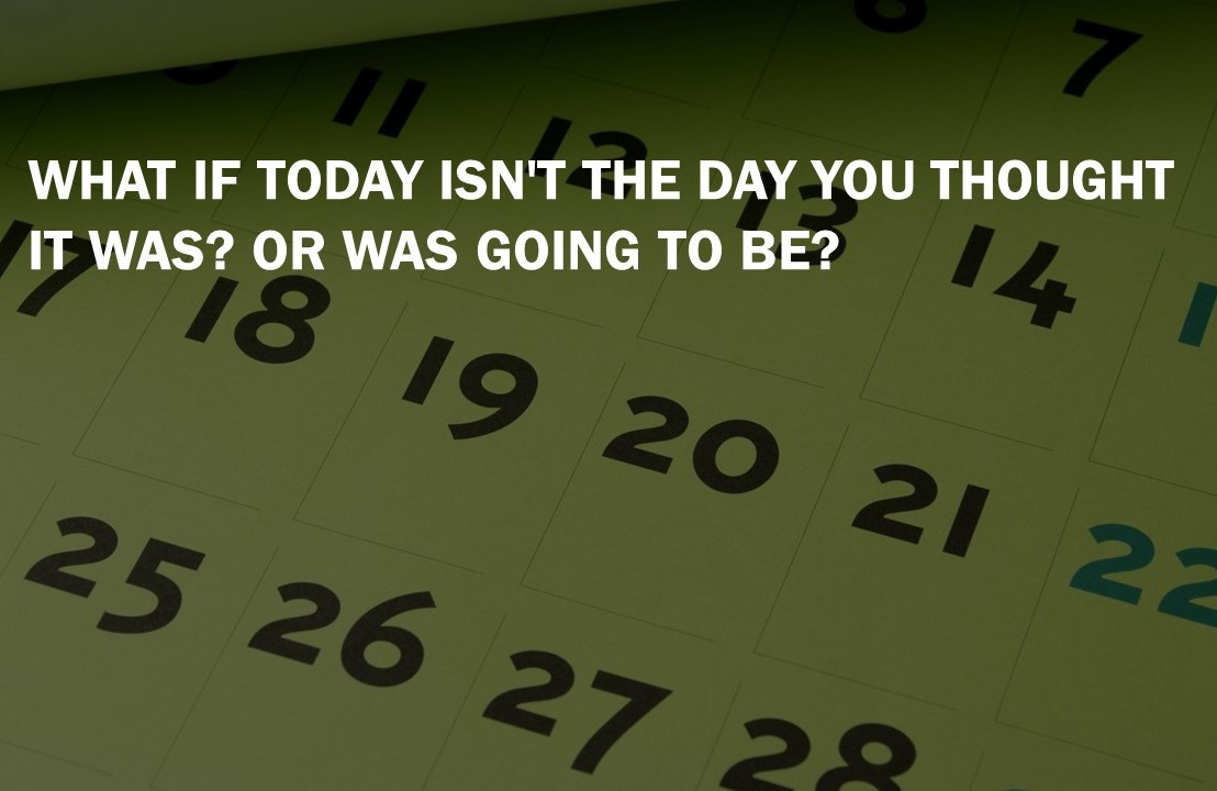 What if today is not the day you thought it was? or was going to be?