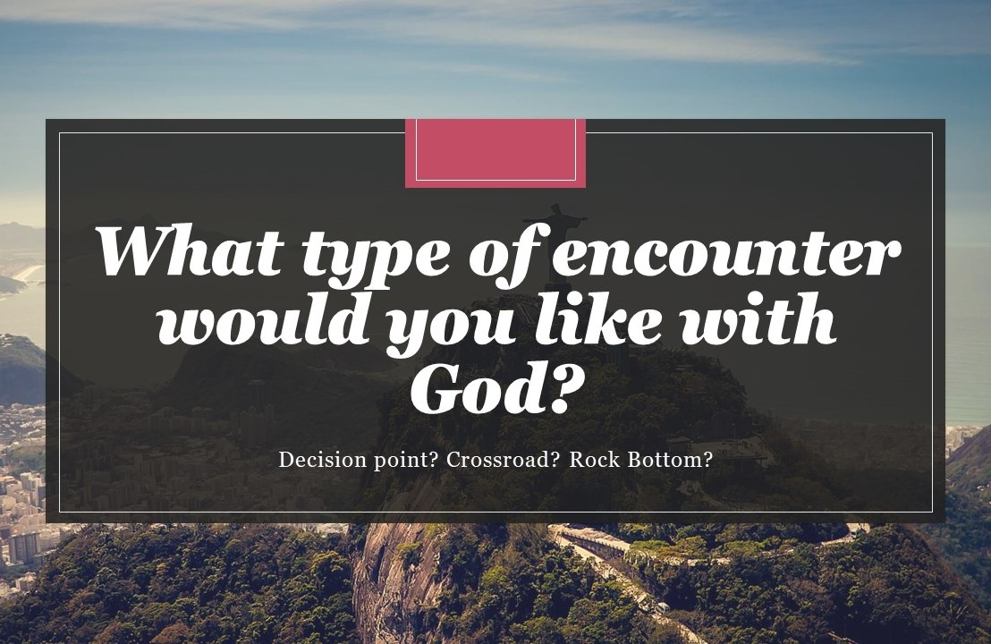 What type of encounter would you like withGod?