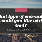 What type of encounter would you like with God?