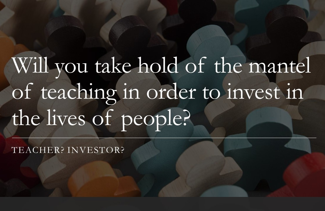Will you take hold of the mantel of teaching in order to invest in the lives of people?