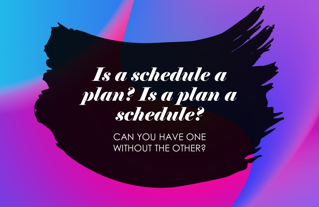Is a schedule a plan? Is a plan a schedule?