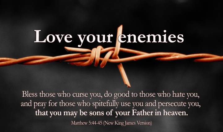 Bless those who curse you, do good to those who hate you, and pray for those who spitefully use you and persecute your, that you may be sons of your Father in heaven.