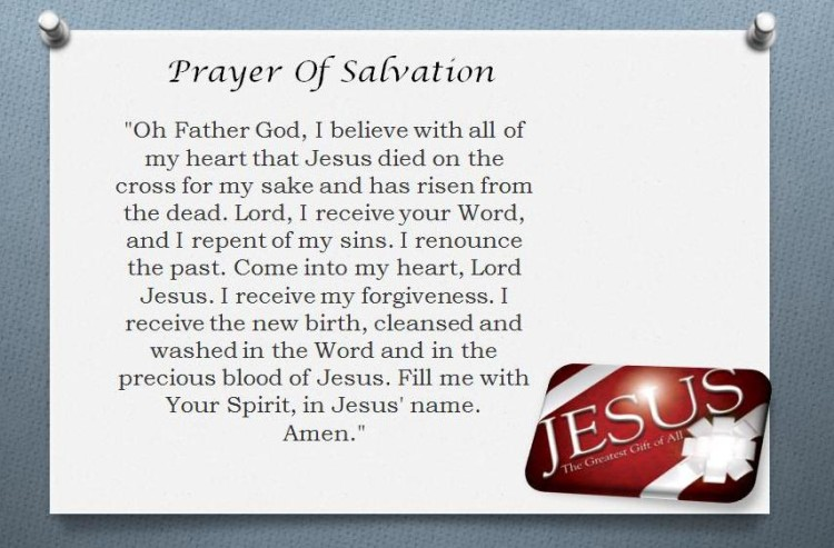 Prayer of Salvation Oh Father God, I believe with all of my heart that Jesus died on the cross for my sake and has risen from the dead. Lord, I receive your Word and I repent of my sins. I renounce the past. Come into my heart, Lord Jesus. I receive my forgiveness. I receive the new birth, cleansend and washed in the Word and in the precious blood of Jesus. Fill me with Your Spirit, in Jesus' name. Amen.