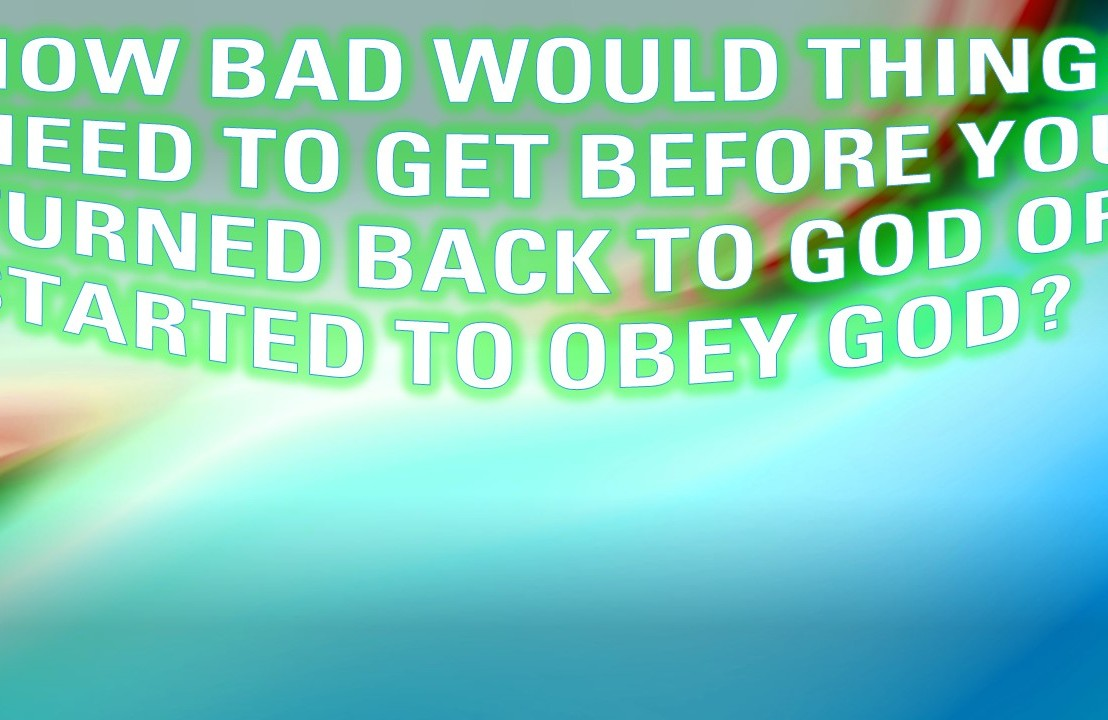 How bad would things need to get before you turned back to God or started to obey God?