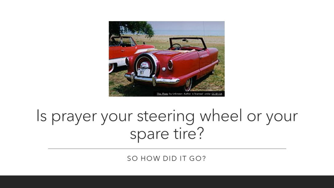 Is prayer your steering wheel or your spare tire? So how did it go?