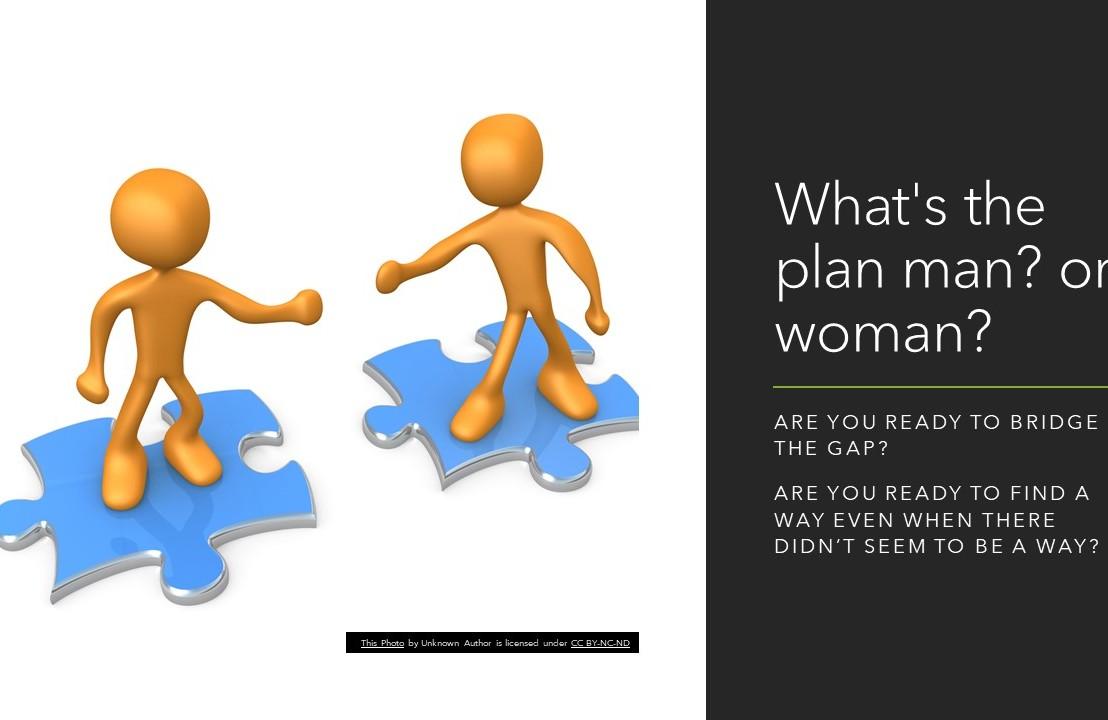 What's the plan man? orwoman?