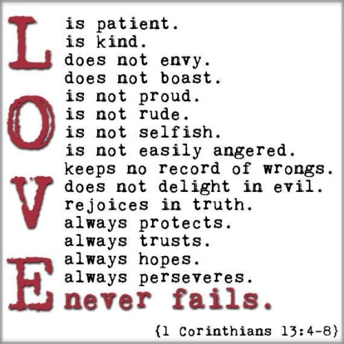 'Love suffers long and is kind; love does not envy; love does not parade itself, is not puffed up; does not behave rudely, does not seek its own, is not provoked, thinks no evil; does not rejoice in iniquity, but rejoices in the truth; bears all things, believes all things, hopes all things, endures all things. Love never fails. But whether there are prophecies, they will fail; whether there are tongues, they will cease; whether there is knowledge, it will vanish away. '   https://my.bible.com/bible/114/1CO.13.4-8