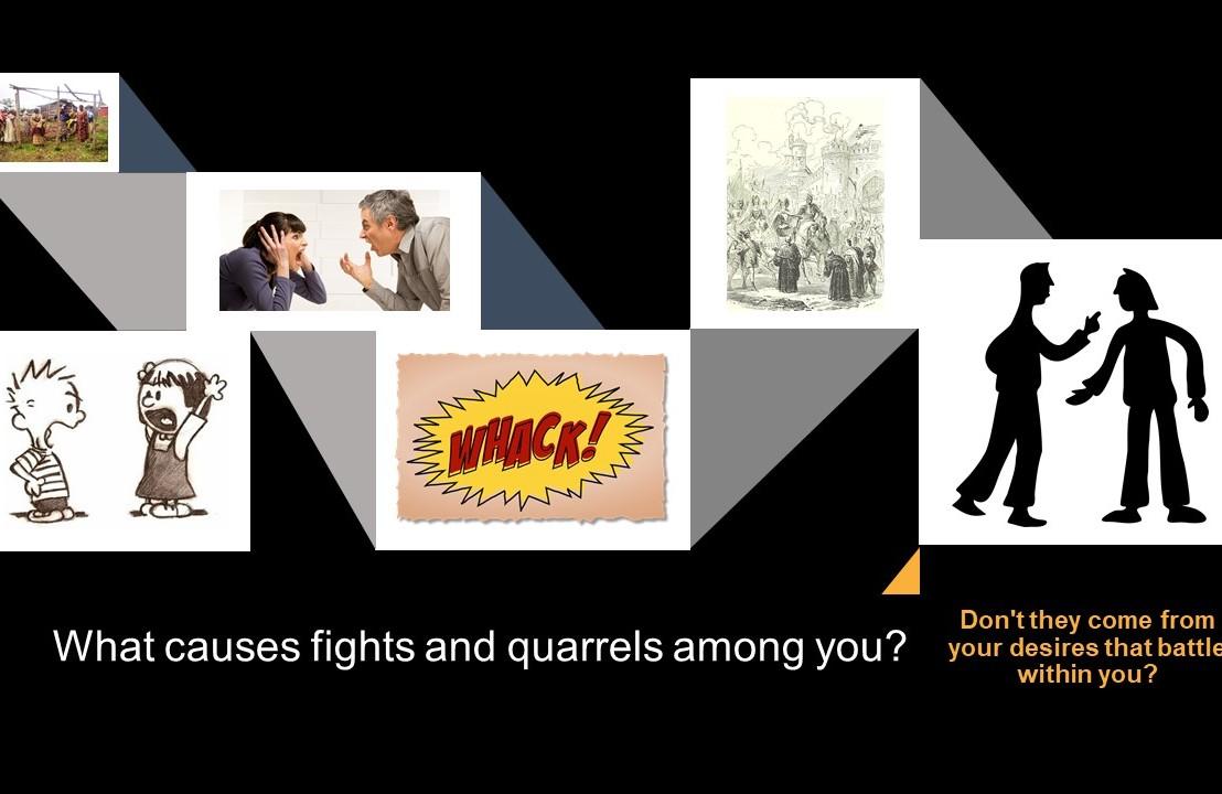 What starts fights and quarrels amongyou?