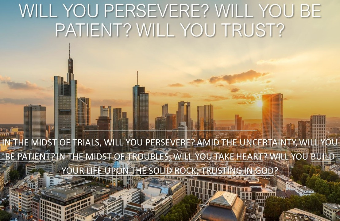 Will you persevere? Will you be patient? Will youtrust?