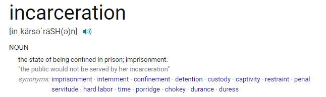 """NOUN the state of being confined in prison; imprisonment. """"the public would not be served by her incarceration"""" synonyms: imprisonment · internment · confinement · detention · custody · captivity · restraint · penal servitude · hard labor · time · porridge · chokey · durance · duress"""