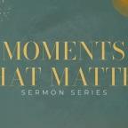 Moments that Matter – Part 2